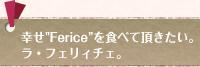 """幸せ""""Ferice""""を食べて頂きたい。ラ・フェリィチェ。"""